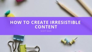 Scott P. Zack - How to Create Irresistible Content