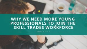Scott P. Zack- Why We Need More Young Professionals to Join the Skill Trades Workforce