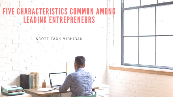 Scott Zack Michigan Shares Five Characteristics Common Among Leading Entrepreneurs