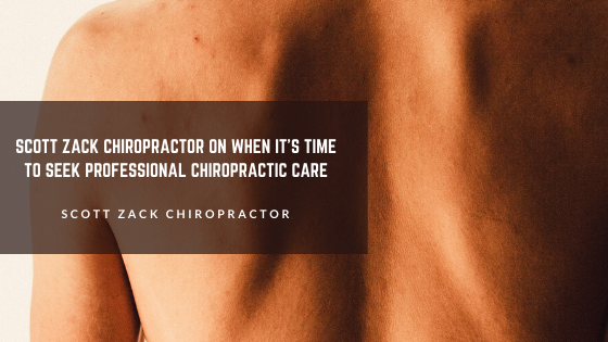 Scott Zack Chiropractor on When It's Time to Seek Professional Chiropractic Care